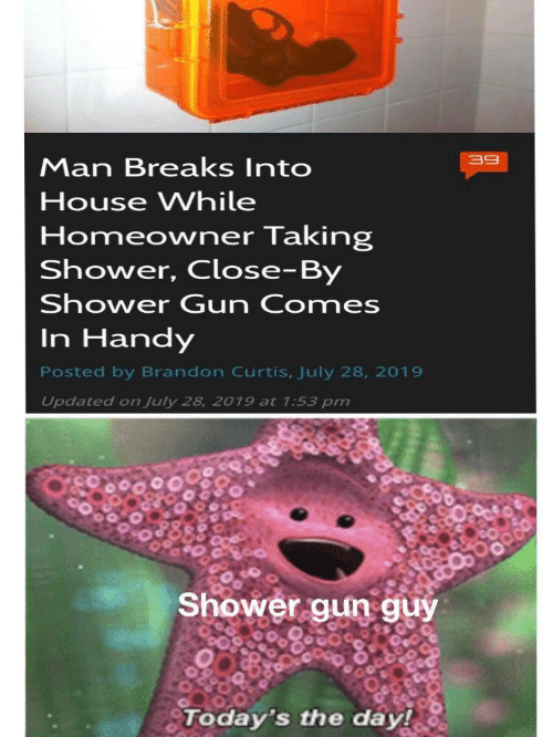 Shower, House, and Gun: 39  Man Breaks Into  House While  Homeowner Taking  Shower, Close-By  Shower Gun Comes  In Handy  Posted by Brandon Curtis, July 28, 2019  Updated on July 28, 2019 at 1:53 pm  Shower gun guy  Today's the day!