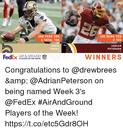 Adrian Peterson, Memes, and Congratulations: 396 PASS YDS  5 TOTAL TDS  DREW  120 RUSH YDS  2 TDS  ADRIAN  PETERSON  為  FedEx AIYERS OF THE  BREES  AIR & GROUND  PLAYERS OFTFL  WINNERS Congratulations to @drewbrees & @AdrianPeterson on being named Week 3's @FedEx #AirAndGround Players of the Week! https://t.co/etc5Gdr8OH