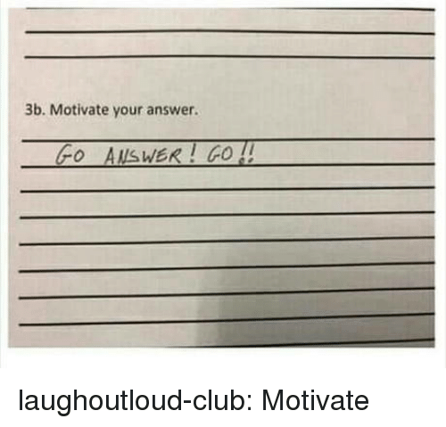 Club, Tumblr, and Blog: 3b. Motivate your answer.  Fo AUsWER! GO ! laughoutloud-club:  Motivate