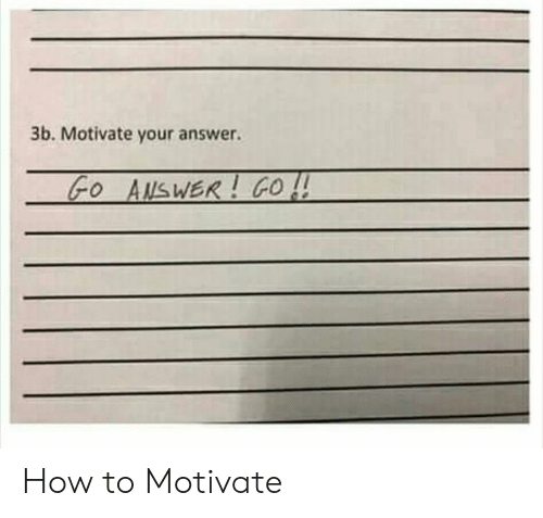 How To, How, and Answer: 3b. Motivate your answer. How to Motivate