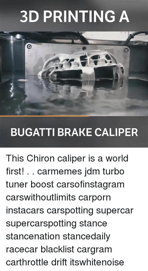 Memes, Boost, and Bugatti: 3D PRINTING A  BUGATTI BRAKE CALIPER This Chiron caliper is a world first! . . carmemes jdm turbo tuner boost carsofinstagram carswithoutlimits carporn instacars carspotting supercar supercarspotting stance stancenation stancedaily racecar blacklist cargram carthrottle drift itswhitenoise