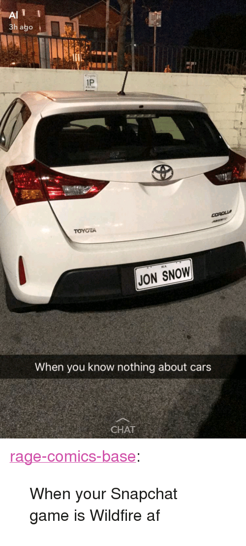 "Af, Cars, and Snapchat: 3h ago  1P  TOYOTA  WA.  JON SNOW  When you know nothing about cars  CHAT <p><a href=""http://ragecomicsbase.com/post/161353337557/when-your-snapchat-game-is-wildfire-af"" class=""tumblr_blog"">rage-comics-base</a>:</p>  <blockquote><p>When your Snapchat game is Wildfire af</p></blockquote>"