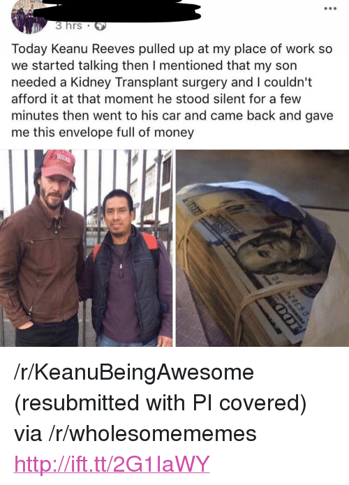 "Money, Work, and Http: 3hrs  Today Keanu Reeves pulled up at my place of work so  we started talking then I mentioned that my son  needed a Kidney Transplant surgery and I couldn't  afford it at that moment he stood silent for a few  minutes then went to his car and came back and gave  me this envelope full of money <p>/r/KeanuBeingAwesome (resubmitted with PI covered) via /r/wholesomememes <a href=""http://ift.tt/2G1IaWY"">http://ift.tt/2G1IaWY</a></p>"