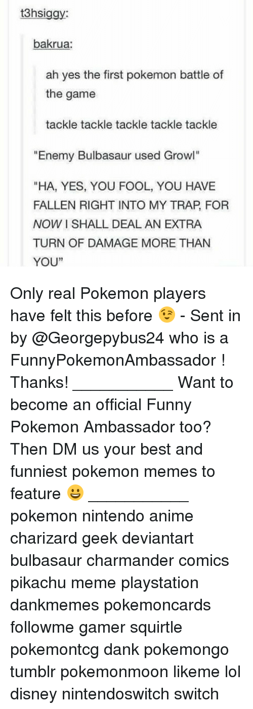 "Anime, Bulbasaur, and Charmander: 3hsiggy  bakrua:  ah yes the first pokemon battle of  the game  tackle tackle tackle tackle tackle  ""Enemy Bulbasaur used Growl""  ""HA, YES, YOU FOOL, YOU HAVE  FALLEN RIGHT INTO MY TRAP, FOR  NOW I SHALL DEAL AN EXTRA  TURN OF DAMAGE MORE THAN  YOU""  1 Only real Pokemon players have felt this before 😉 - Sent in by @Georgepybus24 who is a FunnyPokemonAmbassador ! Thanks! ___________ Want to become an official Funny Pokemon Ambassador too? Then DM us your best and funniest pokemon memes to feature 😀 ___________ pokemon nintendo anime charizard geek deviantart bulbasaur charmander comics pikachu meme playstation dankmemes pokemoncards followme gamer squirtle pokemontcg dank pokemongo tumblr pokemonmoon likeme lol disney nintendoswitch switch"