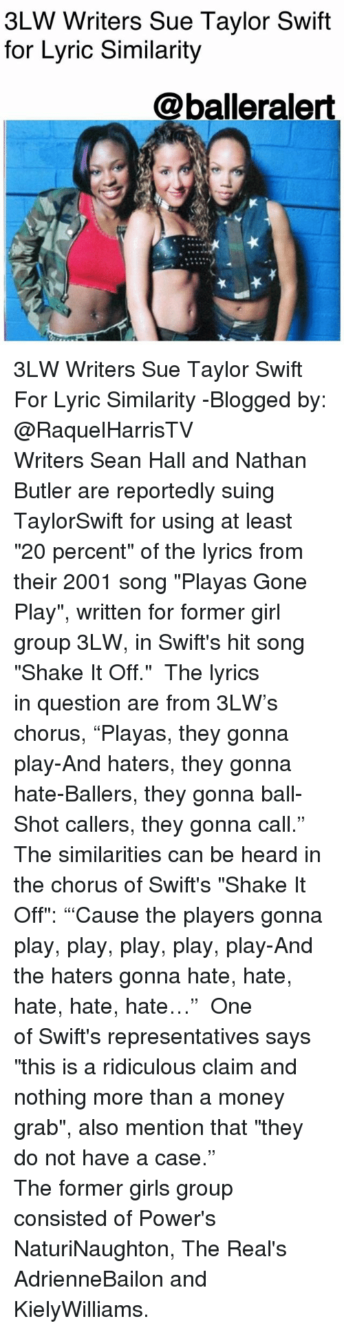 """Girls, Memes, and Money: 3LW Writers Sue Taylor Swift  for Lyric Similarity  @balleralert 3LW Writers Sue Taylor Swift For Lyric Similarity -Blogged by: @RaquelHarrisTV ⠀⠀⠀⠀⠀⠀⠀⠀⠀ Writers Sean Hall and Nathan Butler are reportedly suing TaylorSwift for using at least """"20 percent"""" of the lyrics from their 2001 song """"Playas Gone Play"""", written for former girl group 3LW, in Swift's hit song """"Shake It Off."""" ⠀⠀⠀⠀⠀⠀⠀⠀⠀ The lyrics in question are from 3LW's chorus, """"Playas, they gonna play-And haters, they gonna hate-Ballers, they gonna ball-Shot callers, they gonna call."""" The similarities can be heard in the chorus of Swift's """"Shake It Off"""": """"'Cause the players gonna play, play, play, play, play-And the haters gonna hate, hate, hate, hate, hate…"""" ⠀⠀⠀⠀⠀⠀⠀⠀⠀ One of Swift's representatives says """"this is a ridiculous claim and nothing more than a money grab"""", also mention that """"they do not have a case."""" ⠀⠀⠀⠀⠀⠀⠀⠀⠀ ⠀⠀⠀⠀⠀⠀⠀ The former girls group consisted of Power's NaturiNaughton, The Real's AdrienneBailon and KielyWilliams."""