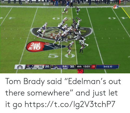 "tom brady: 3rd  &10  NE 20  BAL 30 4th 13:01 05  3rd & 10  8-0  5-2 Tom Brady said ""Edelman's out there somewhere"" and just let it go https://t.co/lg2V3tchP7"
