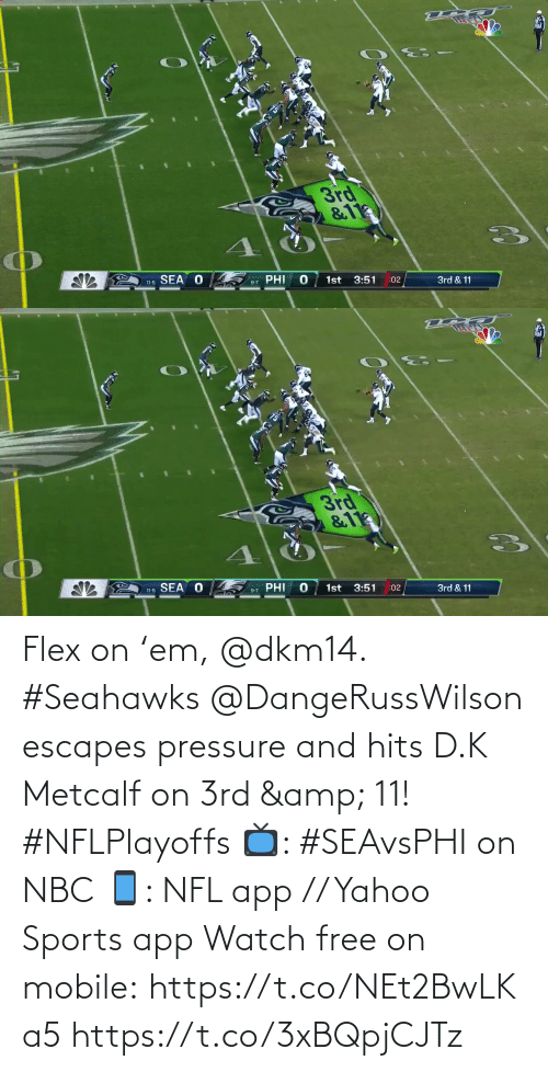 Hits: 3rd  &11  SEA O  PHI  1st  3:51  11-5  :02  3rd & 11  9-7   3rd  &11  11-5 SEA O  PHI  1st  3:51  9-7  :02  3rd & 11 Flex on 'em, @dkm14. #Seahawks  @DangeRussWilson escapes pressure and hits D.K Metcalf on 3rd & 11! #NFLPlayoffs  📺: #SEAvsPHI on NBC 📱: NFL app // Yahoo Sports app Watch free on mobile: https://t.co/NEt2BwLKa5 https://t.co/3xBQpjCJTz