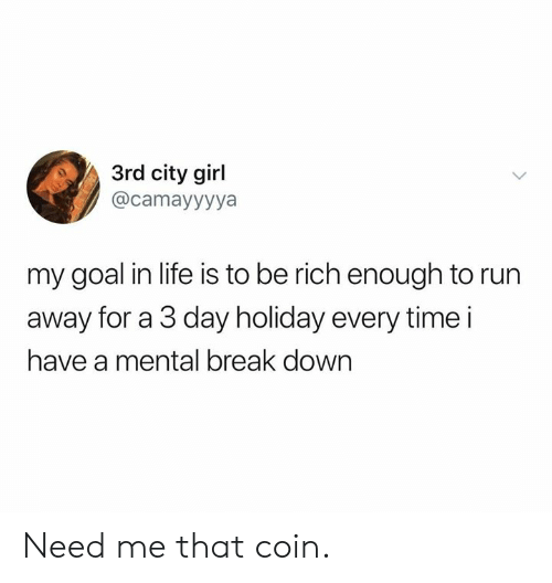 Dank, Life, and Run: 3rd city girl  @camayyyya  my goal in life is to be rich enough to run  away for a 3 day holiday every time i  have a mental break down Need me that coin.