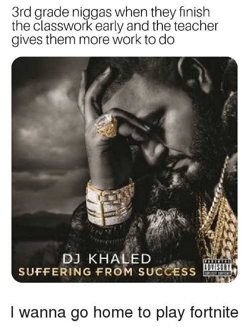 DJ Khaled: 3rd grade niggas when they finish  the classwork early and the teacher  gives them more work to do  DJ KHALED  SUFFERING FROM SUCCESS I wanna go home to play fortnite