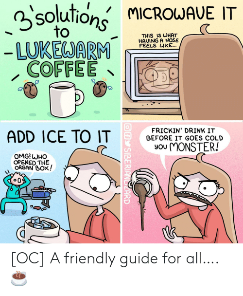 ice: 3solutions MICROWAVE IT  to  THIS IS WHAT  HAVING A NOŠE  FÉELS LIKE...  - LUKEWARM  COFFEE  FRICKIN' DRINK IT  BEFORE IT GOES COLD  ADD ICE TO IT  You MONSTER!  OMG! WHO  OPENED THE  ORGAN BOX!  OAY SIBERIANLIZARD [OC] A friendly guide for all…. ☕️