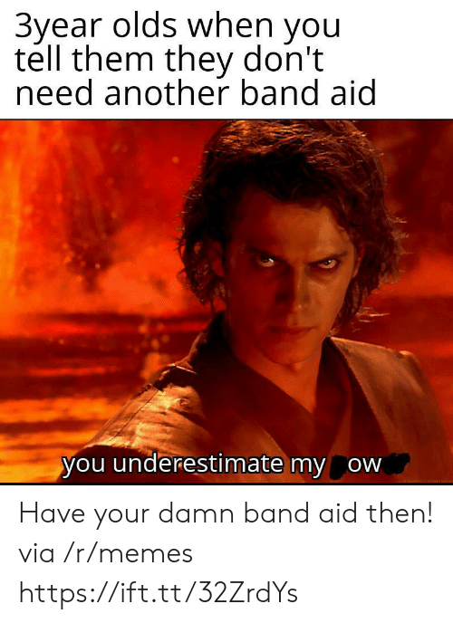 underestimate: 3year olds when you  tell them they don't  need another band aid  you underestimate my ow Have your damn band aid then! via /r/memes https://ift.tt/32ZrdYs