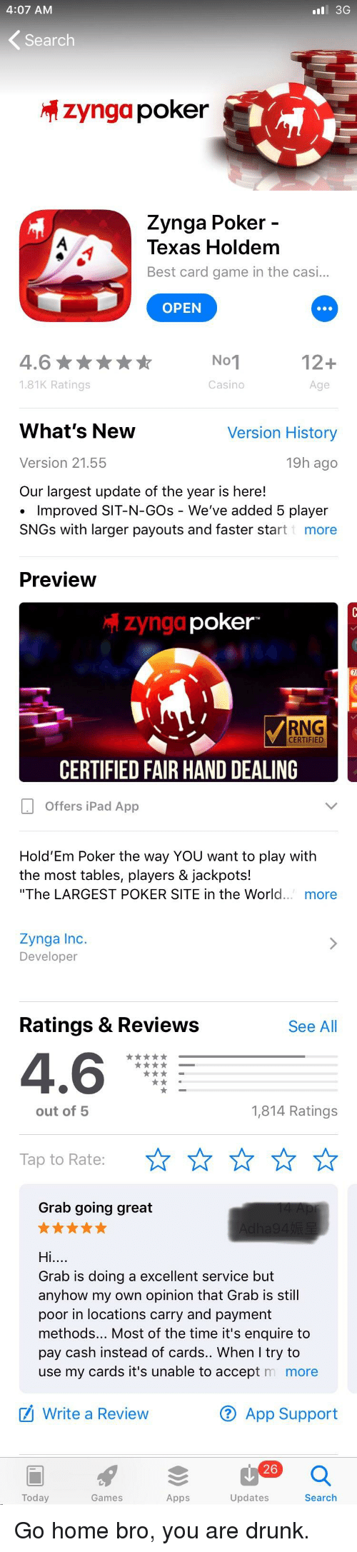 """Drunk, Funny, and Ipad: 4:07 AM  #81 3G  Search  zyngapoker  Zynga Poker  Texas Holdem  Best card game in the casi...  OPEN  12+  4.6  181K Ratings  0  Casino  Age  What's New  Version 21.55  Our largest update of the year is here!  Version History  19h ago  Improved SIT-N-GOs - We've added 5 player  SNGs with larger payouts and faster start more  Preview  zyngd  poker-  RNG  CERTIFIED  CERTIFIED FAIR HAND DEALING  Offers iPad App  Hold'Em Poker the way YOU want to play with  the most tables, players & jackpots!  """"The LARGEST POKER SITE in the World. more  Zynga Inc.  Developer  Ratings & Review:s  See All  4.6  out of5  1,814 Ratings  Tap to Rate:  Grab going great  Hi  Grab is doing a excellent service but  anyhow my own opinion that Grab is still  poor in locations carry and payment  methods... Most of the time it's enquire to  pay cash instead of cards.. When I try to  use my cards it's unable to accept m more  Write a Review  ® App Support  26  Today  Games  Apps  Updates  Search"""