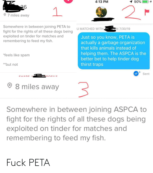 Aspca: 4:13 PM  90%  2  1  7 miles away  Somewhere in between joining PETA to  fight for the rights of all these dogs being  exploited on tinder for matches and  remembering to feed my fish.  N 7/30/19  U MATCHED WITH.  Just so you know, PETA is  actually a garbage organization  that kills animals instead of  helping them. The ASPCA is the  better bet to help tinder dog  thirst traps  *feels like spam  **but not  Sent  CUADE  DOCHE  8 miles away  Somewhere in between joining ASPCA to  fight for the rights of all these dogs being  exploited on tinder for matches and  remembering to feed my fish. Fuck PETA