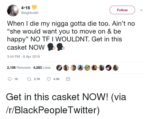 "Blackpeopletwitter, My Nigga, and Happy: 4.16  @sighbrattt  Follow  When I die my nigga aotta die too. Ain't no  ""she would want you to move on & be  happy"" NO TF I WOULDNT. Get in this  casket NOw  3:44 PM-8 Apr 2018  2,108 Retweets 4,283 Likes <p>Get in this casket NOW! (via /r/BlackPeopleTwitter)</p>"