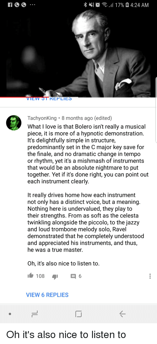 major key: . . . .4 17%  4:24 AM  EW 5T REPLIES  TachyonKing 8 months ago (edited)  What I love is that Bolero isnt really a musical  piece, it is more of a hypnotic demonstration  It's delightfully simple in structure,  predominantly set in the C major key save for  the finale, and no dramatic change in tempo  or rhythm, yet it's a mishmash of instruments  that would be an absolute nightmare to put  together. Yet if it's done right, you can point out  each instrument clearly  It really drives home how each instrument  not only has a distinct voice, but a meaning  Nothing here is undervalued, they play to  their strengths. From as soft as the celesta  twinkling alongside the piccolo, to the jazzy  and loud trombone melody solo, Ravel  demonstrated that he completely understood  and appreciated his instruments, and thus,  he was a true master.  Oh, it's also nice to listen to  VIEW 6 REPLIES Oh it's also nice to listen to