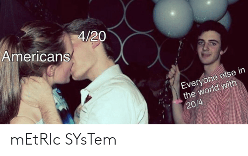 World, 4 20, and Metric: 4/20  Americans  Everyone else in  the world with  20/4 mEtRIc SYsTem