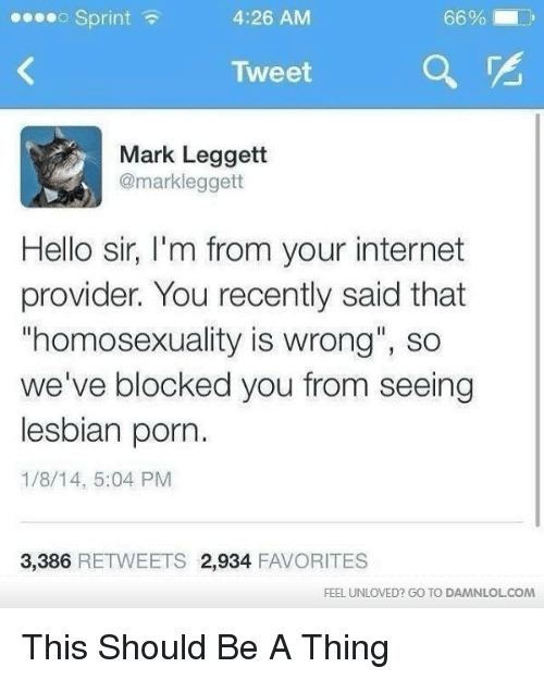 "lesbian porn: 4:26 AM  66%  Sprint  Tweet  a  Mark Leggett  @markleggett  Hello sir, I'm from your internet  provider. You recently said that  ""homosexuality is wrong"", so  we've blocked you from seeing  lesbian porn.  1/8/14, 5:04 PM  3,386  RETWEETS 2,934  FAVORITES  FEEL UNLOVED? GO TO DAMNLOLCOM This Should Be A Thing"