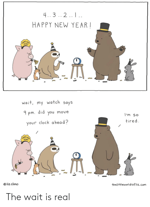 Clock, Head, and New Year's: 4..3 .. 2.. I..  HAPPY NEW YEAR !  (HAPPY NEW  YEAR!  wait, my watch says  did  9 pm.  move  you  I'm so  tired.  your clock a head?  HAPPY NEW  YEAR!  © liz climo  thelittleworld ofliz.com The wait is real