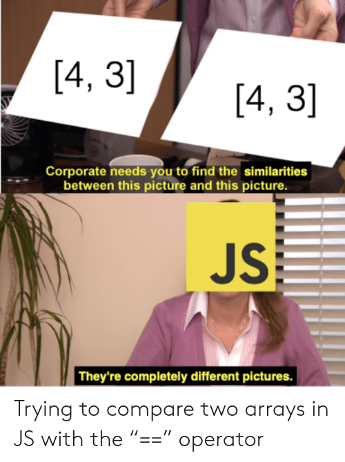 "Pictures, Corporate, and Picture: [4, 3]  [4, 3]  Corporate needs you to find the similarities  between this picture and this picture.  JS  They're completely different pictures. Trying to compare two arrays in JS with the ""=="" operator"
