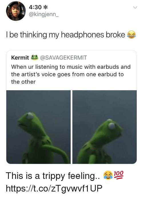 Music, Headphones, and Voice: 4:30 *  @kingjenn  I be thinking my headphones broke  Kermit@SAVAGEKERMIT  When ur listening to music with earbuds and  the artist's voice goes from one earbud to  the other This is a trippy feeling.. 😂💯 https://t.co/zTgvwvf1UP