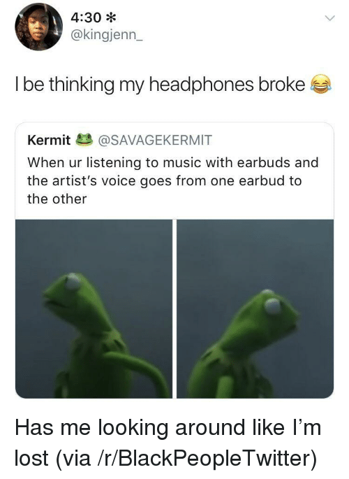 Blackpeopletwitter, Music, and Lost: 4:30 *  @kingjenn_  l be thinkina my headphones broke  Kermit@SAVAGEKERMIT  When ur listening to music with earbuds and  the artist's voice goes from one earbud to  the other <p>Has me looking around like I'm lost (via /r/BlackPeopleTwitter)</p>