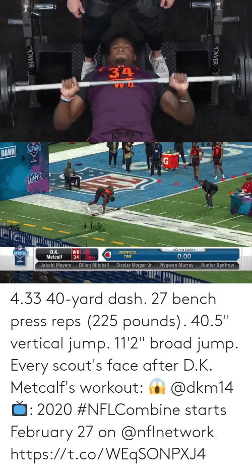 "nflnetwork: 4.33 40-yard dash.  27 bench press reps (225 pounds).  40.5"" vertical jump.  11'2"" broad jump.   Every scout's face after D.K. Metcalf's workout: 😱 @dkm14   📺: 2020 #NFLCombine starts February 27 on @nflnetwork https://t.co/WEqSONPXJ4"