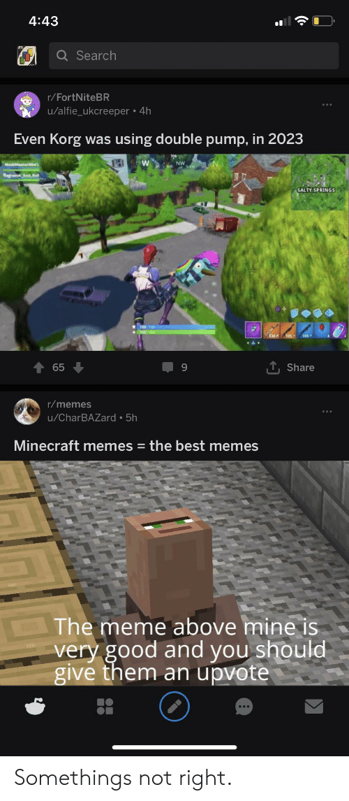 Salty Springs: 4:43  Q Search  r/FortNiteBR  u/alfie_ukcreeper 4h  Even Korg  using double pump, in 2023  was  TH  W  NW  NoobMaster9  Ragnarok And Re  SALTY SPRINGS  A  ,Share  65  r/memes  u/CharBAZard 5h  Minecraft memes  the best memes  The meme above mine is  very good and you should  give them an upvote Somethings not right.