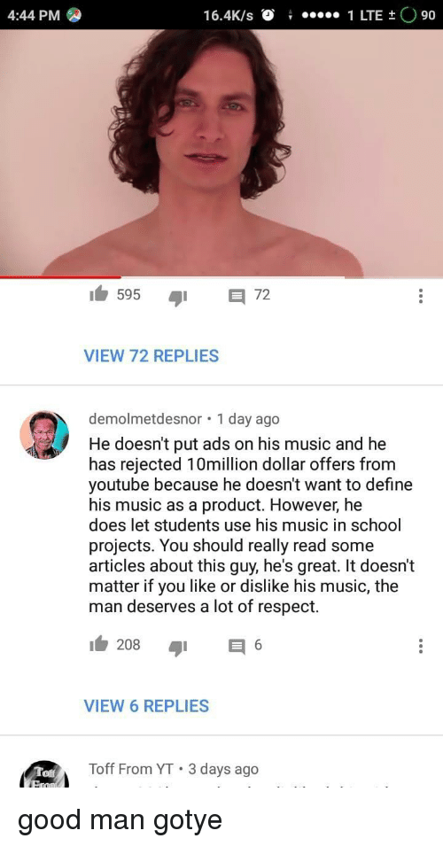 Music, Respect, and School: 4:44 PM  16.4K/s O1 LTE t O 90  5957  VIEW 72 REPLIES  demolmetdesnor 1 day ago  He doesn't put ads on his music and he  has rejected 10million dollar offers from  youtube because he doesn't want to define  his music as a product. However, he  does let students use his music in school  projects. You should really read some  articles about this guy, he's great. It doesn't  matter if you like or dislike his music, the  man deserves a lot of respect.  VIEW 6 REPLIES  Toff  Toff From YT 3 days ago good man gotye
