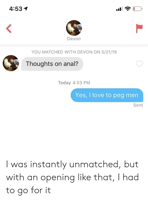 Love, Anal, and Today: 4:53イ  Devon  YOU MATCHED WITH DEVON ON 5/21/19  Thoughts on anal?  Today 4:53 PM  Yes, I love to peg men  Sent I was instantly unmatched, but with an opening like that, I had to go for it