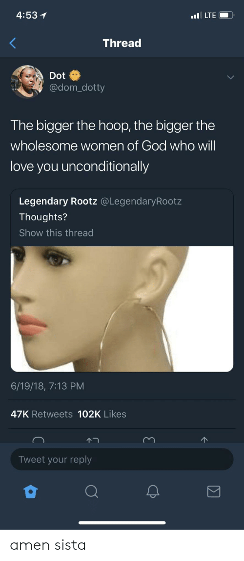 God, Love, and Women: 4:53  LTEO  Thread  Dot  @dom_dotty  The bigger the hoop, the bigger the  wholesome women of God who will  love you unconditionally  Legendary Rootz @LegendaryRootz  Thoughts?  Show this thread  6/19/18, 7:13 PM  47K Retweets 102K Likes  Tweet your reply amen sista