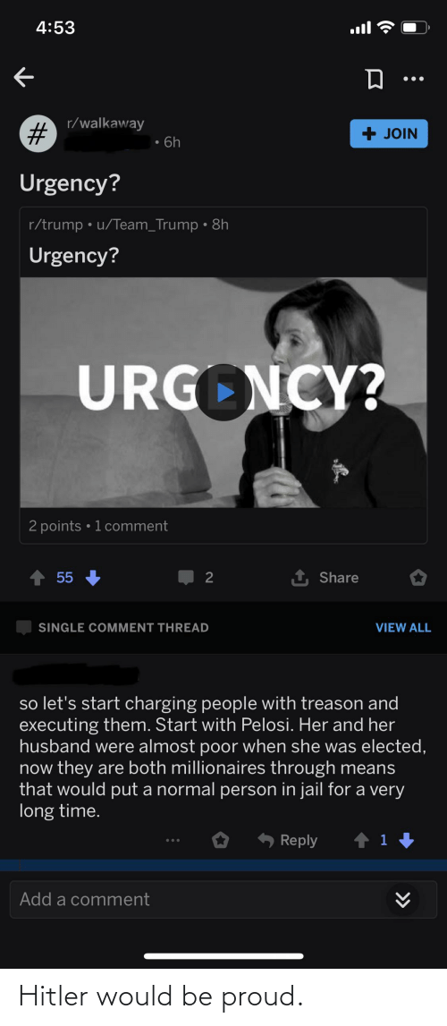 millionaires: 4:53  ull  r/walkaway  + JOIN  6h  Urgency?  r/trump • u/Team_Trump • 8h  Urgency?  URGONCY?  2 points • 1 comment  1 Share  55  2  SINGLE COMMENT THREAD  VIEW ALL  so let's start charging people with treason and  executing them. Start with Pelosi. Her and her  husband were almost poor when she was elected,  now they are both millionaires through means  that would put a normal person in jail for a very  long time.  Reply  Add a comment  >>  %23 Hitler would be proud.