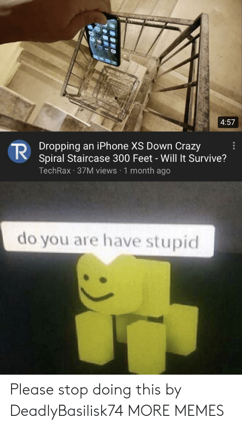 Crazy, Dank, and Iphone: 4:57  Dropping an iPhone XS Down Crazy  Spiral Staircase 300 Feet - Will It Survive?  TechRax 37M views 1 month ago  do you are have stupid Please stop doing this by DeadlyBasilisk74 MORE MEMES