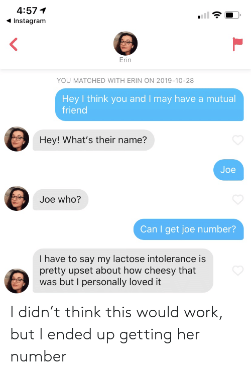 Personally: 4:57  Instagram  Erin  YOU MATCHED WITH ERIN ON 2019-10-28  Hey I think you and I may have a mutual  friend  Hey! What's their name?  Joe  Joe who?  Can I get joe number?  I have to say my lactose intolerance is  pretty upset about how cheesy that  was but I personally loved it I didn't think this would work, but I ended up getting her number
