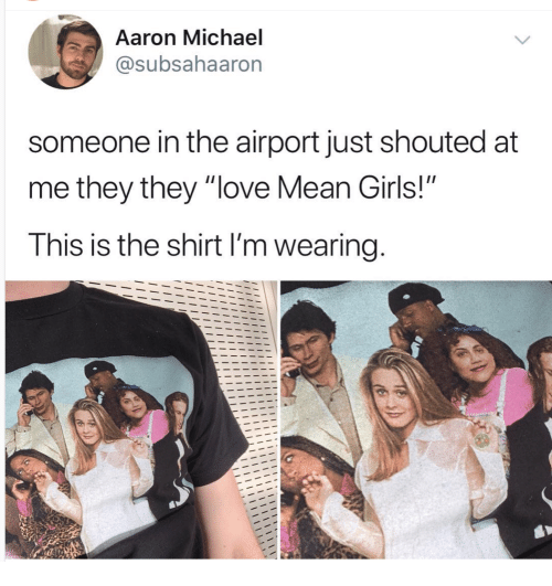 """Girls, Love, and Mean: 4  Aaron Michael  @subsahaaron  someone in the airport just shouted at  me they they """"love Mean Girls!""""  This is the shirt I'm wearing  Ciiz"""