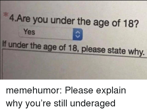 Tumblr, Blog, and Http: 4.Are you under the age of 18?  Yes  If under the age of 18, please state why memehumor:  Please explain why you're still underaged