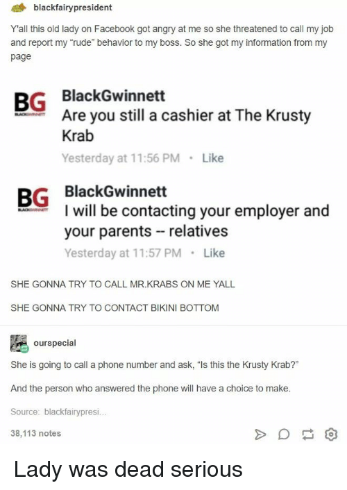 "Mr. Krabs: 4 blackfairypresident  Yall this old lady on Facebook got angry at me so she threatened to call my job  and report my ""rude"" behavior to my boss. So she got my information from my  page  BG BlackGwinnett  Are you still a cashier at The Krusty  Krab  Yesterday at 11:56 PM Like  BG BlackGwinnett  I will be contacting your employer and  your parents relatives  Yesterday at 11:57 PM Like  SHE GONNA TRY TO CALL MR.KRABS ON ME YALL  SHE GONNA TRY TO CONTACT BIKINI BOTTOM  ourspecial  She is going to call a phone number and ask, ""Is this the Krusty Krab?""  And the person who answered the phone will have a choice to make  Source: blackfairypresi  38,113 notes Lady was dead serious"