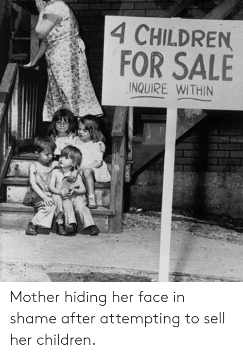 Children, Her, and Mother: 4 CHILDREN  FOR SALE  INQUIRE WITHIN Mother hiding her face in shame after attempting to sell her children.