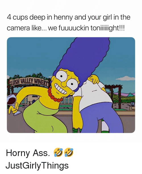Ass, Horny, and Camera: 4 cups deep in henny and your girl in the  camera like... we fuuuuckin toniiight!!!  ISH VALLEY Horny Ass. 🤣🤣 JustGirlyThings