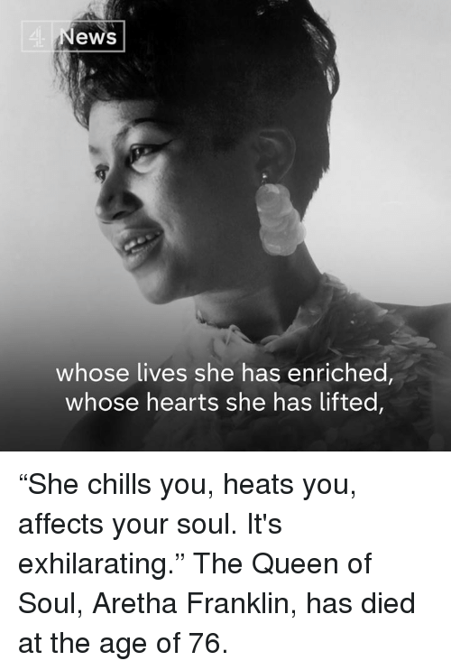 """Memes, Queen, and Hearts: 4  ews  whose lives she has enriched,  whose hearts she has lifted, """"She chills you, heats you, affects your soul. It's exhilarating.""""  The Queen of Soul, Aretha Franklin, has died at the age of 76."""