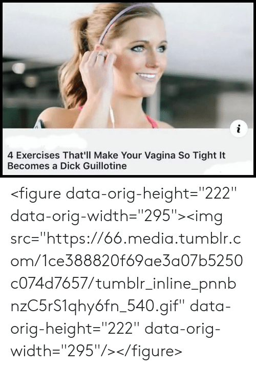 "So Tight: 4 Exercises That'll Make Your Vagina So Tight It  Becomes a Dick Guillotine <figure data-orig-height=""222"" data-orig-width=""295""><img src=""https://66.media.tumblr.com/1ce388820f69ae3a07b5250c074d7657/tumblr_inline_pnnbnzC5rS1qhy6fn_540.gif"" data-orig-height=""222"" data-orig-width=""295""/></figure>"
