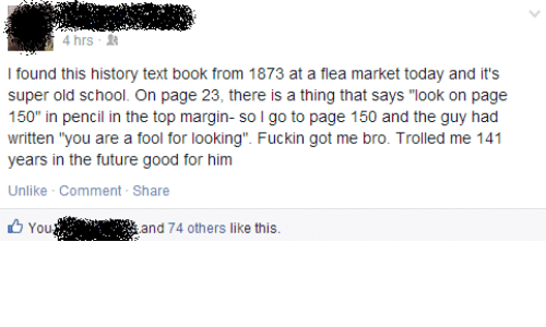 "trolled: 4 hrs-  I found this history text book from 1873 at a flea market today and it's  super old school. On page 23, there is a thing that says ""look on page  150"" in pencil in the top margin- so l go to page 150 and the guy had  written ""you are a fool for looking"". Fuckin got me bro. Trolled me 141  years in the future good for him  Unlike Comment - Share  You '.'"". i  and 74 others like this."