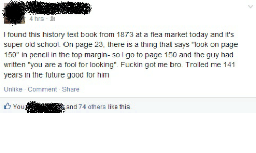 """Future, School, and Book: 4 hrs -  I found this history text book from 1873 at a flea market today and it's  super old school. On page 23, there is a thing that says """"look on page  150"""" in pencil in the top margin- so l go to page 150 and the guy had  written """"you are a fool for looking"""". Fuckin got me bro. Trolled me 141  years in the future good for him  Unlike Comment Share  You  and 74 others like this."""