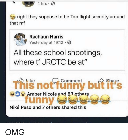 """Funny, Nike, and Omg: 4 hrs  right they suppose to be Top flight security around  that mf  Rachaun Harris  Yesterday at 19:12.  All these school shootings,  where tf JROTC be at""""  Like  Comment  This not funny but it's  unny 부부부부  Amber Nicole and 83 others  Niké Peso and 7 others shared this OMG"""
