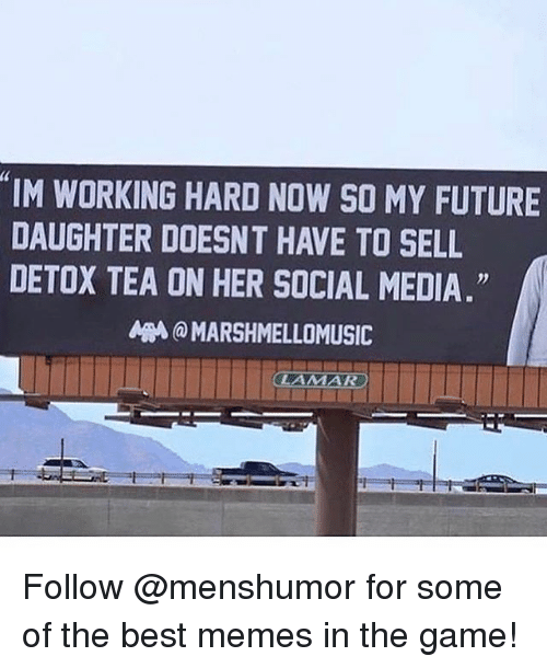 """Funny, Future, and Meme: 4  IM WORKING HARD NOW SO MY FUTURE  DAUGHTER DOESNT HAVE TO SELL  DETOX TEA ON HER SOCIAL MEDIA.""""  A刪@ MARSHMELLOMUSIC Follow @menshumor for some of the best memes in the game!"""