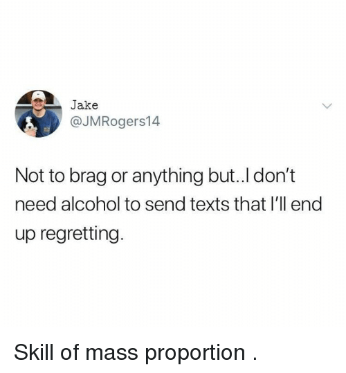 Dank, Alcohol, and Texts: 4 Jake  @JMRogers14  Not to brag or anything but..l don't  need alcohol to send texts that l'll end  up regretting. Skill of mass proportion .