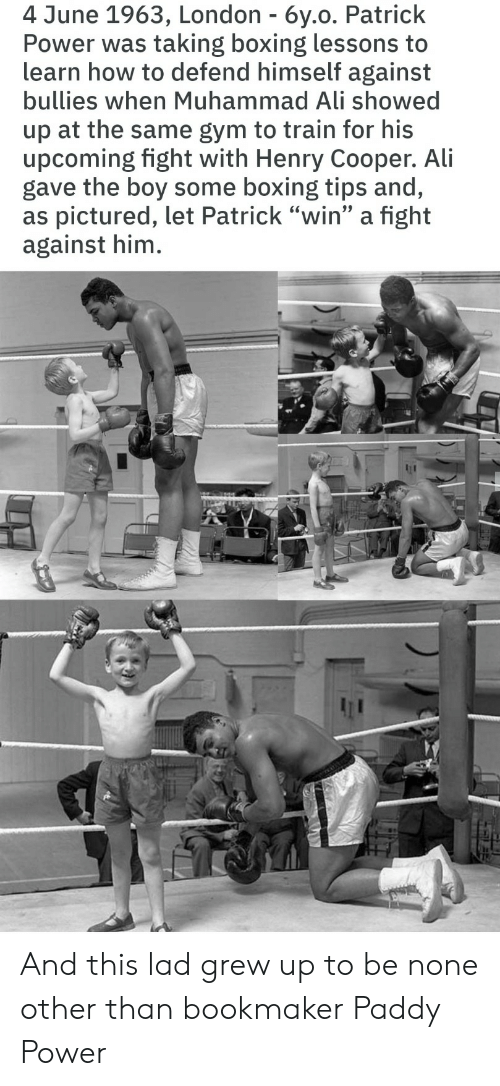 "Boxing: 4 June 1963, London - 6y.o. Patrick  Power was taking boxing lessons to  learn how to defend himself against  bullies when Muhammad Ali showed  up at the same gym to train for his  upcoming fight with Henry Cooper. Ali  gave the boy some boxing tips and,  as pictured, let Patrick ""win"" a fight  against him. And this lad grew up to be none other than bookmaker Paddy Power"