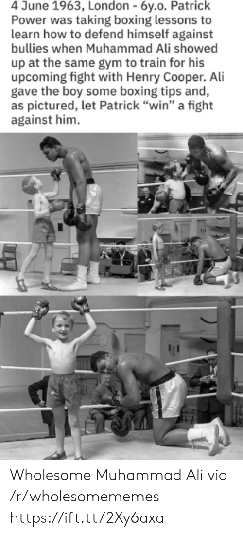 "Boxing: 4 June 1963, London - 6y.o. Patrick  Power was taking boxing lessons to  learn how to defend himself against  bullies when Muhammad Ali showed  up at the same gym to train for his  upcoming fight with Henry Cooper. Ali  gave the boy some boxing tips and,  as pictured, let Patrick ""win"" a fight  against him Wholesome Muhammad Ali via /r/wholesomememes https://ift.tt/2Xy6axa"