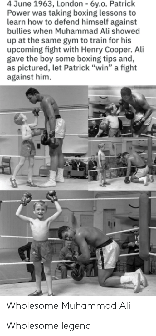 "Ali, Boxing, and Gym: 4 June 1963, London - 6y.o. Patrick  Power was taking boxing lessons to  learn how to defend himself against  bullies when Muhammad Ali showed  up at the same gym to train for his  upcoming fight with Henry Cooper. Ali  gave the boy some boxing tips and,  as pictured, let Patrick ""win"" a fight  against him  Wholesome Muhammad Ali Wholesome legend"