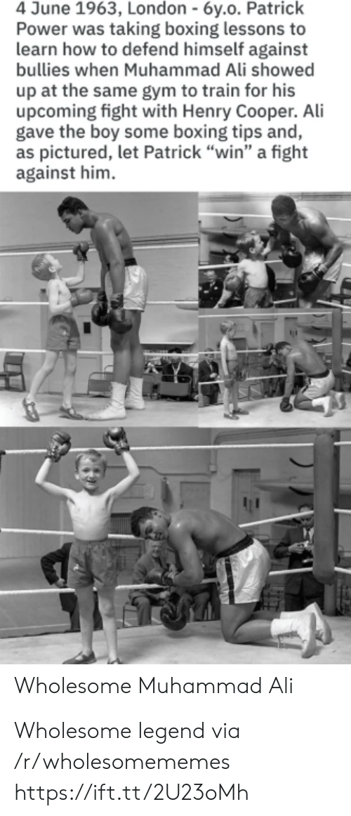 "Boxing: 4 June 1963, London - 6y.o. Patrick  Power was taking boxing lessons to  learn how to defend himself against  bullies when Muhammad Ali showed  up at the same gym to train for his  upcoming fight with Henry Cooper. Ali  gave the boy some boxing tips and,  as pictured, let Patrick ""win"" a fight  against him  Wholesome Muhammad Ali Wholesome legend via /r/wholesomememes https://ift.tt/2U23oMh"