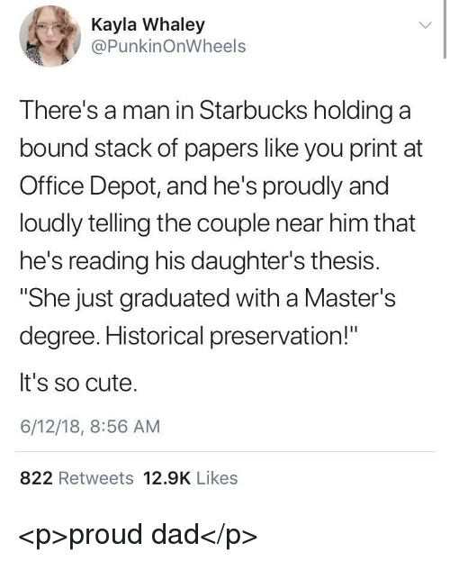 "Cute, Dad, and Starbucks: 4  Kayla Whaley  @PunkinOnWheels  There's a man in Starbucks holding a  bound stack of papers like you print at  Office Depot, and he's proudly and  loudly telling the couple near him that  he's reading his daughter's thesis.  ""She just graduated with a Master's  degree. Historical preservation!""  It's so cute.  6/12/18, 8:56 AM  822 Retweets 12.9K Likes <p>proud dad</p>"